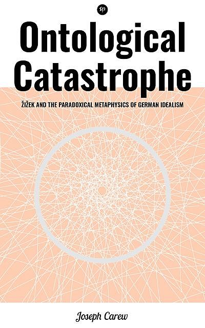Ontological Catastrophe: Žižek and the Paradoxical Metaphysics of German Idealism, Joseph Carew