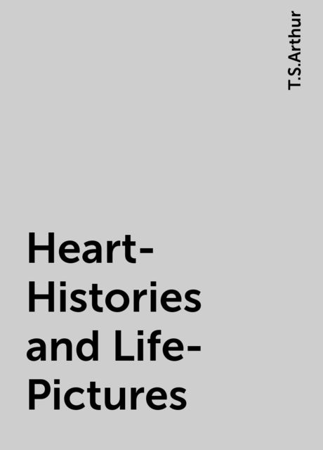 Heart-Histories and Life-Pictures, T.S.Arthur