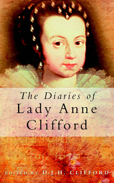 The Diaries of Lady Anne Clifford, D.J. H Clifford, Lady Anne Clifford