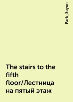 The stairs to the fifth floor/Лестница на пятый этаж, Park_Soyon