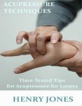 Acupressure Techniques: Time Tested Tips for Acupressure for Lovers, Henry Jones