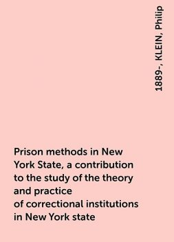 Prison methods in New York State, a contribution to the study of the theory and practice of correctional institutions in New York state, KLEIN, Philip, 1889-