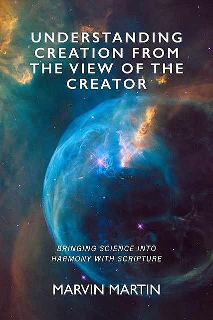 Understanding Creation From The View of The Creator, Marvin Martin