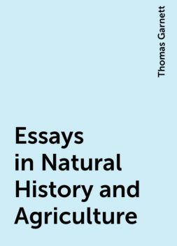 Essays in Natural History and Agriculture, Thomas Garnett