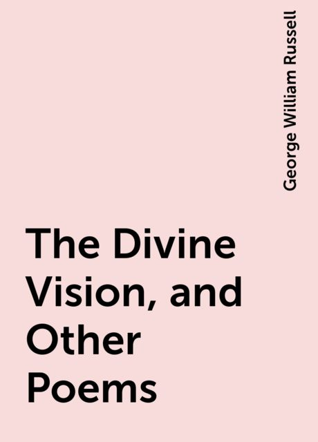 The Divine Vision, and Other Poems, George William Russell