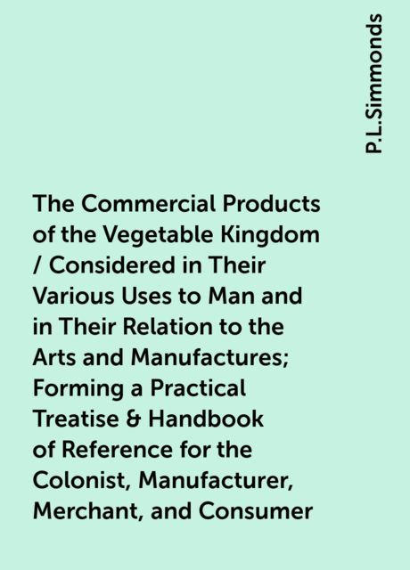 The Commercial Products of the Vegetable Kingdom / Considered in Their Various Uses to Man and in Their Relation to the Arts and Manufactures; Forming a Practical Treatise & Handbook of Reference for the Colonist, Manufacturer, Merchant, and Consumer, P.L.Simmonds