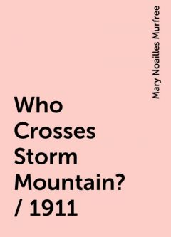 Who Crosses Storm Mountain? / 1911, Mary Noailles Murfree