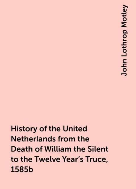 History of the United Netherlands from the Death of William the Silent to the Twelve Year's Truce, 1585b, John Lothrop Motley
