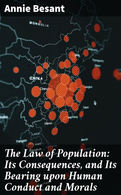The Law of Population: Its Consequences, and Its Bearing upon Human Conduct and Morals, Annie Besant
