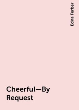 Cheerful—By Request, Edna Ferber
