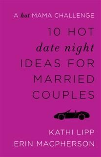 10 Hot Date Night Ideas for Married Couples, Kathi Lipp