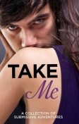 Take Me: A Collection of Submissive Adventures, Victoria Blisse, Giselle Renarde, Heather Towne, Kathleen Tudor, Rose de Fer, Tenille Brown, Lucy Salisbury, Sommer Marsden, Valerie Grey