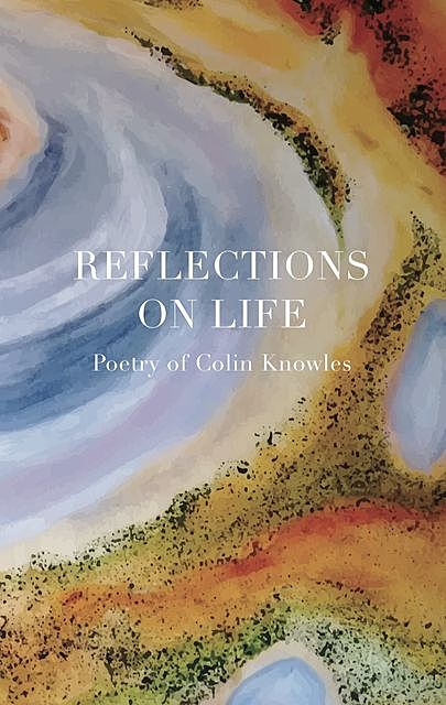 Reflections on Life, Colin E Knowles