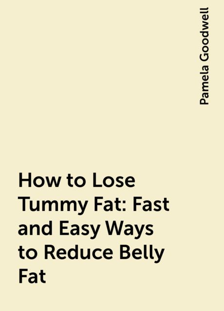 How to Lose Tummy Fat: Fast and Easy Ways to Reduce Belly Fat, Pamela Goodwell