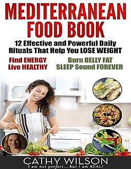 Mediterranean Food Book: 12 Effective and Powerful Daily Rituals That Help You Lose Weight, Find Energy, Live Healthy, Burn Belly Fat & Sleep Sound Forever, Cathy Wilson
