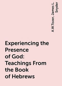 Experiencing the Presence of God: Teachings From the Book of Hebrews, A.W.Tozer, James L. Snyder