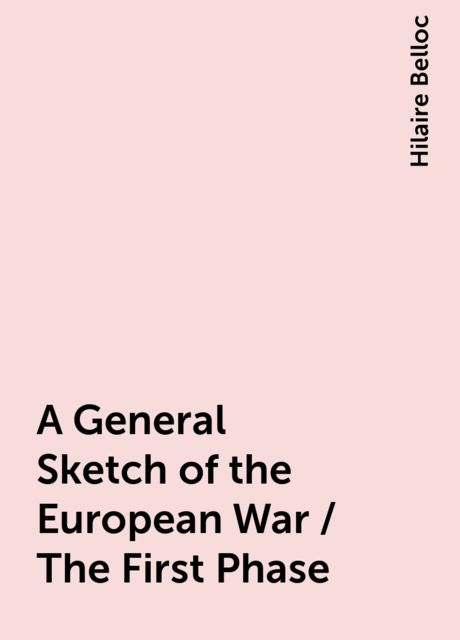 A General Sketch of the European War / The First Phase, Hilaire Belloc