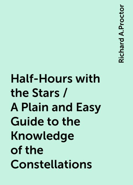 Half-Hours with the Stars / A Plain and Easy Guide to the Knowledge of the Constellations, Richard A.Proctor