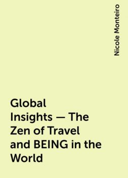 Global Insights – The Zen of Travel and BEING in the World, Nicole Monteiro
