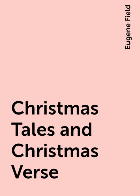 Christmas Tales and Christmas Verse, Eugene Field