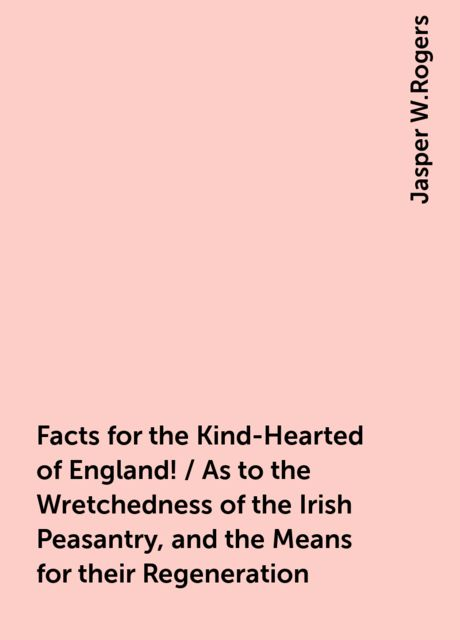 Facts for the Kind-Hearted of England! / As to the Wretchedness of the Irish Peasantry, and the Means for their Regeneration, Jasper W.Rogers