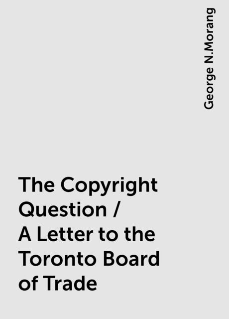 The Copyright Question / A Letter to the Toronto Board of Trade, George N.Morang