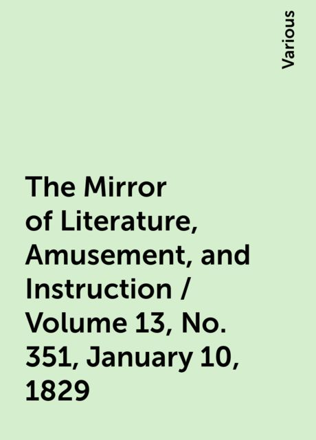 The Mirror of Literature, Amusement, and Instruction / Volume 13, No. 351, January 10, 1829, Various