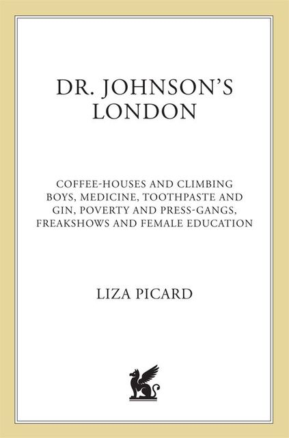 Dr. Johnson's London: Coffee-Houses and Climbing Boys, Medicine, Toothpaste and Gin, Poverty and Press-Gangs, Freakshows and Female Education, Liza Picard