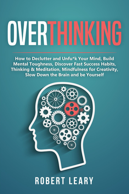 Overthinking: How to Declutter and Unfu*k Your Mind, Build Mental Toughness, Discover Fast Success Habits, Thinking & Meditation, Mindfulness for Creativity, Slow Down the Brain and Be Yourself, Robert Leary