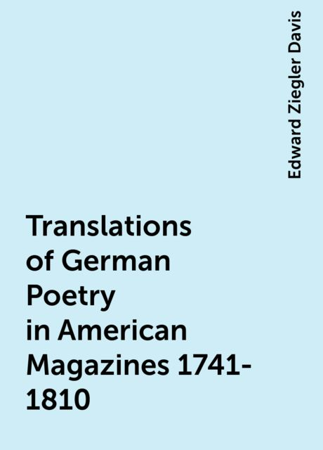 Translations of German Poetry in American Magazines 1741-1810, Edward Ziegler Davis