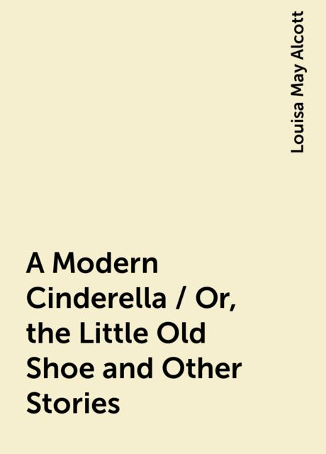 A Modern Cinderella / Or, the Little Old Shoe and Other Stories, Louisa May Alcott