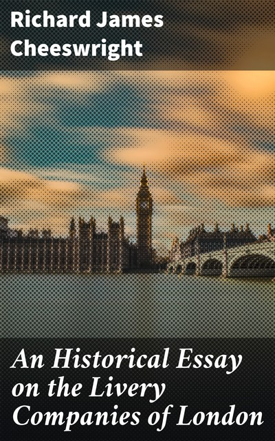 An Historical Essay on the Livery Companies of London, Richard James Cheeswright