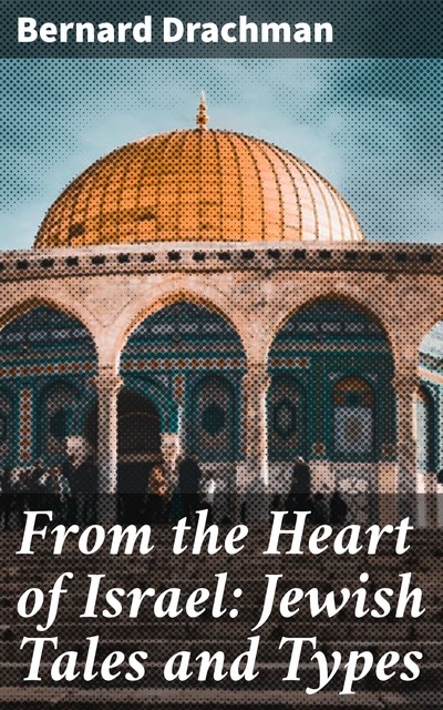 From the Heart of Israel: Jewish Tales and Types, Bernard Drachman