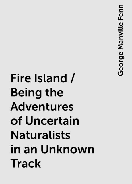 Fire Island / Being the Adventures of Uncertain Naturalists in an Unknown Track, George Manville Fenn