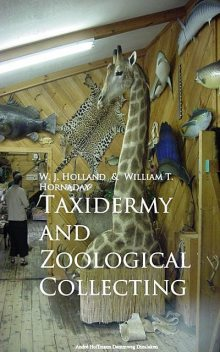 Taxidermy and Zoological Collecting, William T. Hornaday, W.J. Holland