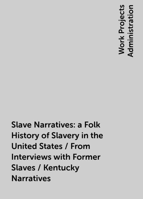 Slave Narratives: a Folk History of Slavery in the United States / From Interviews with Former Slaves / Kentucky Narratives,