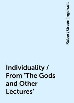 Individuality / From 'The Gods and Other Lectures', Robert Green Ingersoll