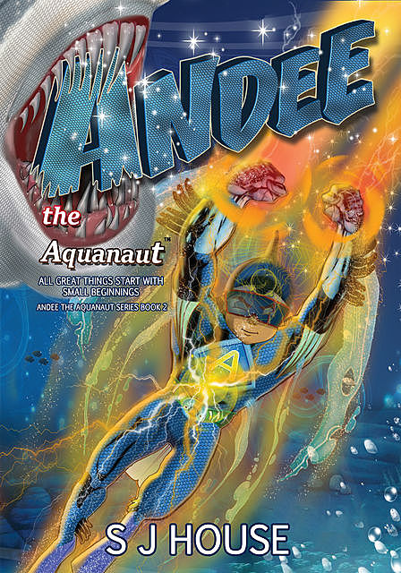 Andee the Aquanaut™ All Great Things Start With Small Beginnings Series Book 2, S.J. House