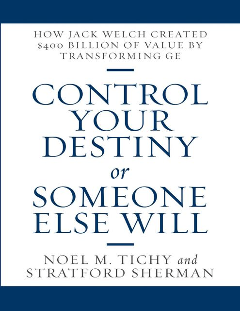 Control Your Destiny or Someone Else Will: How Jack Welch Created $400 Billion of Value By Transforming GE, Noel M. Tichy, Stratford Sherman