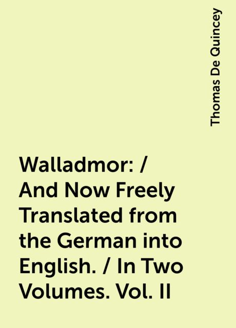 Walladmor: / And Now Freely Translated from the German into English. / In Two Volumes. Vol. II, Thomas De Quincey