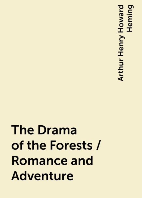 The Drama of the Forests / Romance and Adventure, Arthur Henry Howard Heming