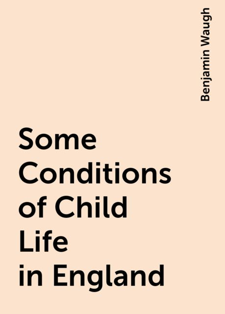 Some Conditions of Child Life in England, Benjamin Waugh