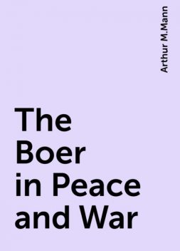 The Boer in Peace and War, Arthur M.Mann