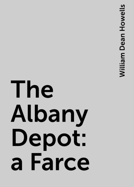 The Albany Depot : a Farce, William Dean Howells