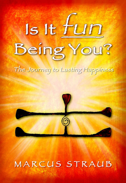 Is It Fun Being You? : The Journey to Lasting Happiness, Marcus Straub