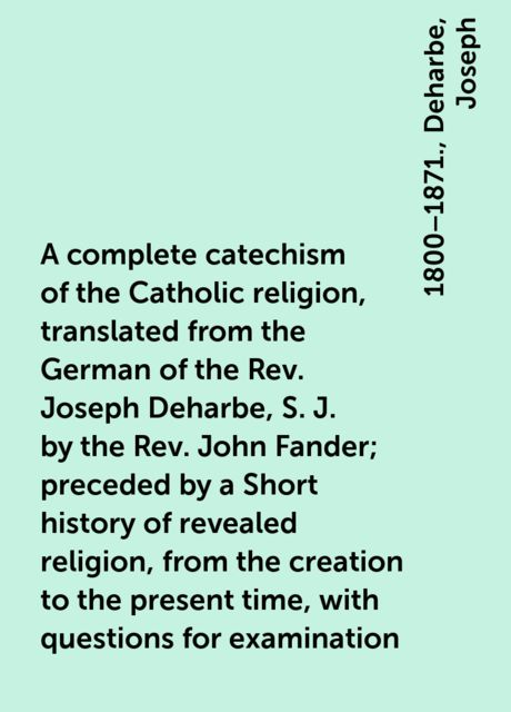 A complete catechism of the Catholic religion, translated from the German of the Rev. Joseph Deharbe, S. J. by the Rev. John Fander; preceded by a Short history of revealed religion, from the creation to the present time, with questions for examination, Joseph, 1800–1871., Deharbe