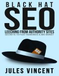 Black Hat Seo: Leeching from Authority Sites: Secrets to Fast Rankings & Big Money, Jules Vincent