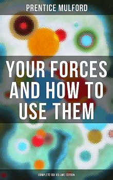 Your Forces and How to Use Them (Complete Six Volume Edition), Prentice Mulford