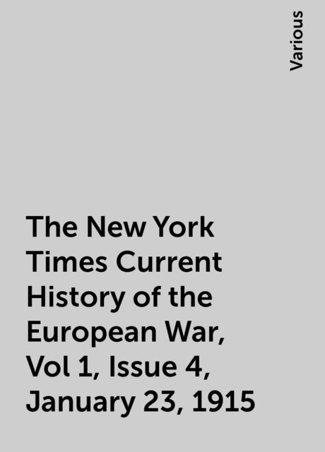 The New York Times Current History of the European War, Vol 1, Issue 4, January 23, 1915, Various