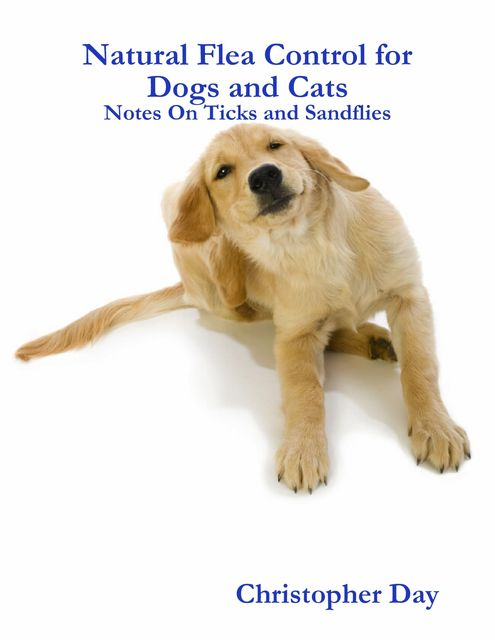 Natural Flea Control for Dogs and Cats: Notes On Ticks and Sandflies, Christopher Day